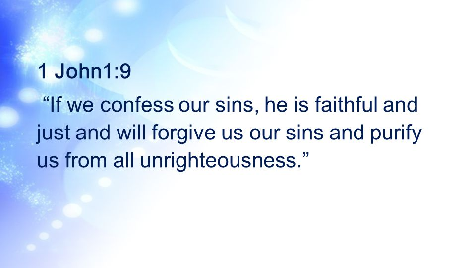 1 John1:9 If we confess our sins, he is faithful and just and will forgive us our sins and purify us from all unrighteousness.