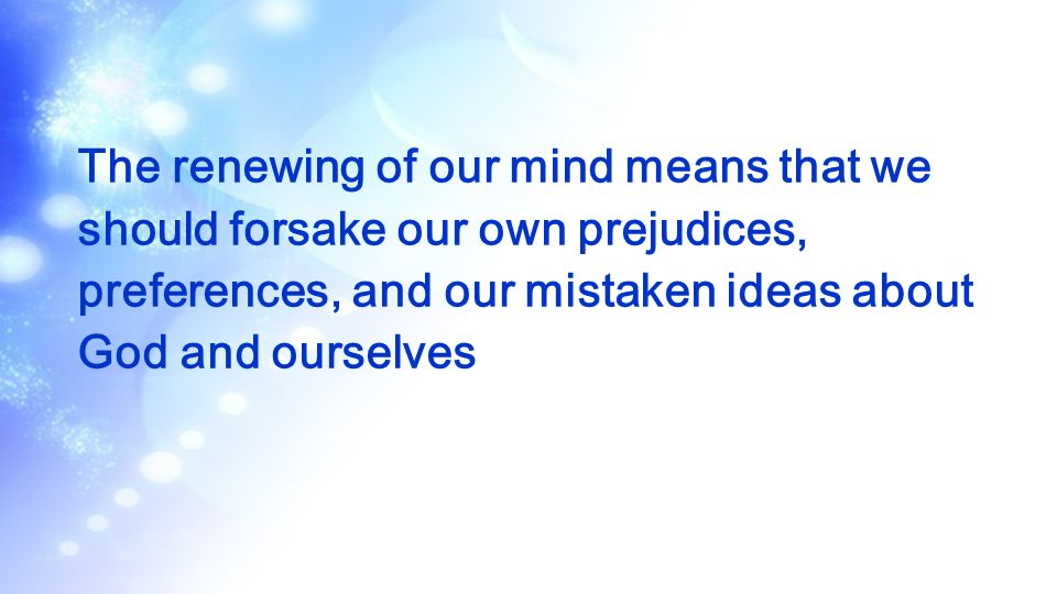 The renewing of our mind means that we should forsake our own prejudices, preferences, and our mistaken ideas about God and ourselves