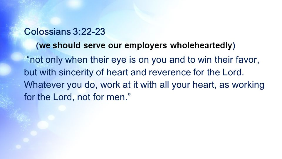 Colossians 3:22-23 (we should serve our employers wholeheartedly)
