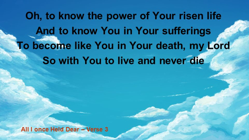 Oh, to know the power of Your risen life