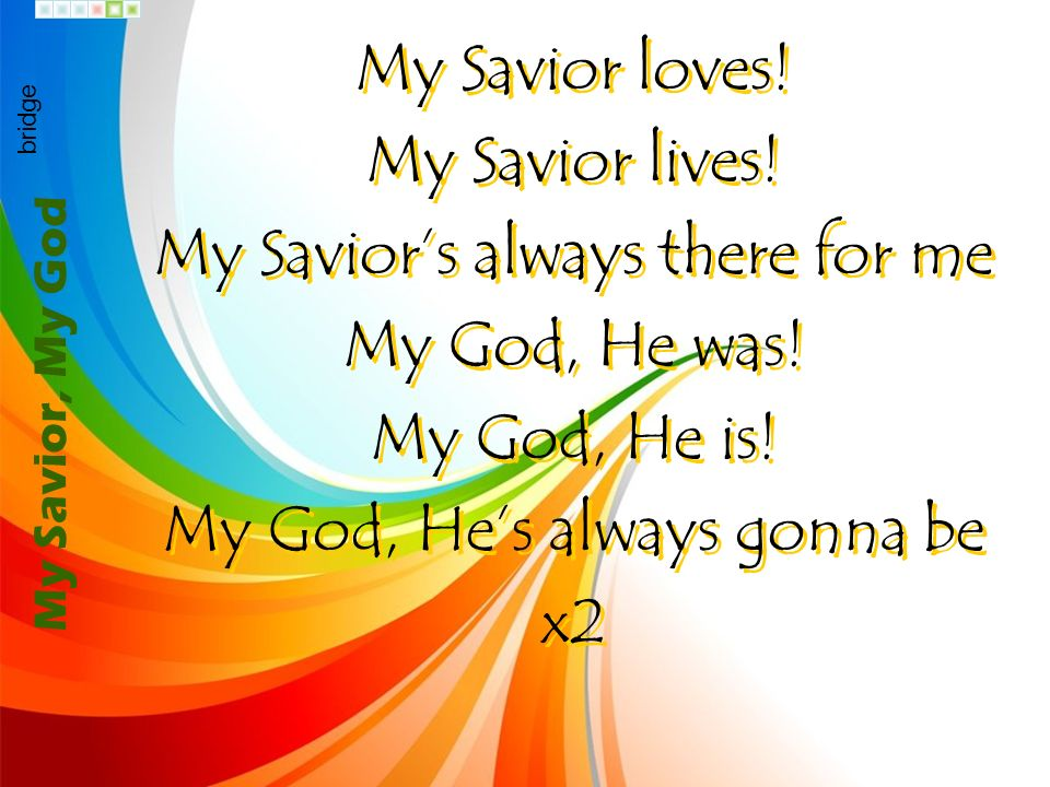 My Savior's always there for me My God, He was! My God, He is!