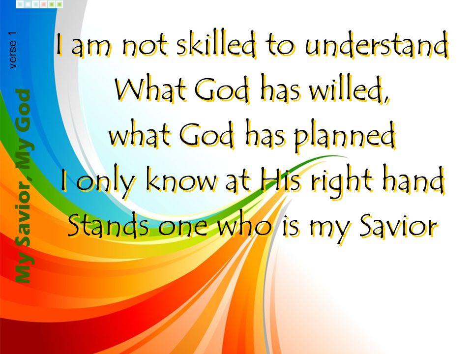 I am not skilled to understand What God has willed,