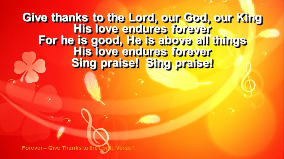 Give thanks to the Lord, our God, our King His love endures forever