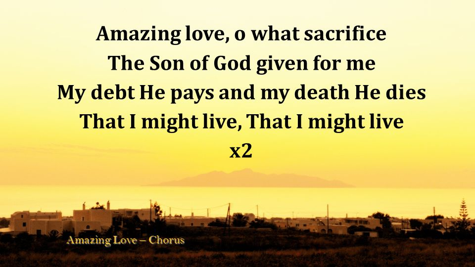 Amazing love, o what sacrifice The Son of God given for me