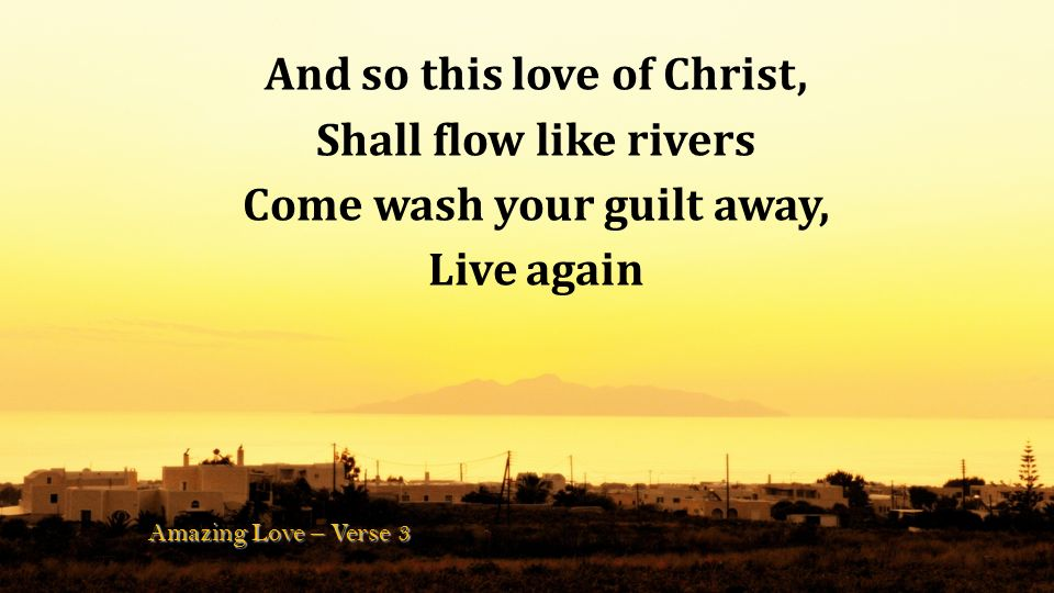 And so this love of Christ, Come wash your guilt away,
