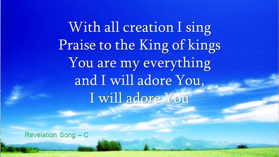 With all creation I sing Praise to the King of kings