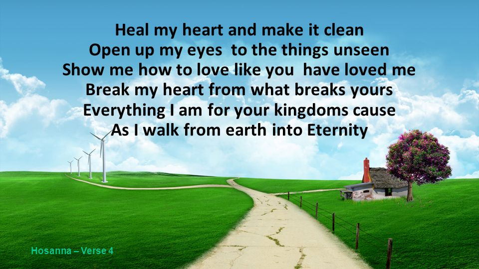 Heal my heart and make it clean Open up my eyes to the things unseen