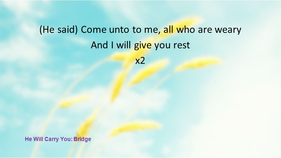 (He said) Come unto to me, all who are weary