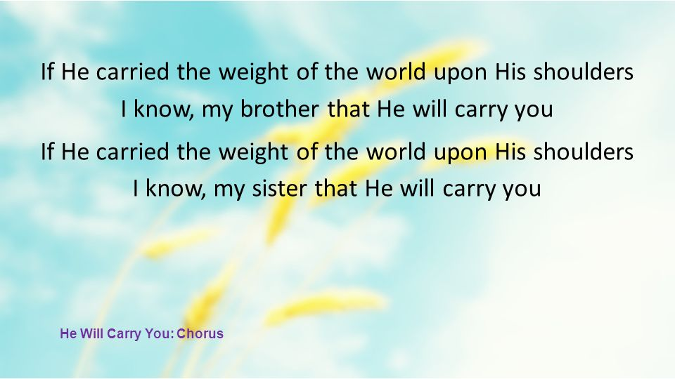 If He carried the weight of the world upon His shoulders