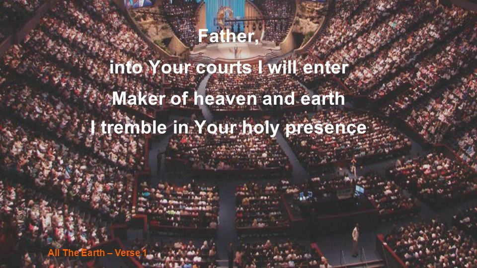 into Your courts I will enter Maker of heaven and earth