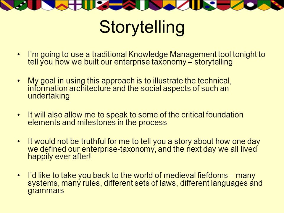 Storytelling I'm going to use a traditional Knowledge Management tool tonight to tell you how we built our enterprise taxonomy – storytelling.