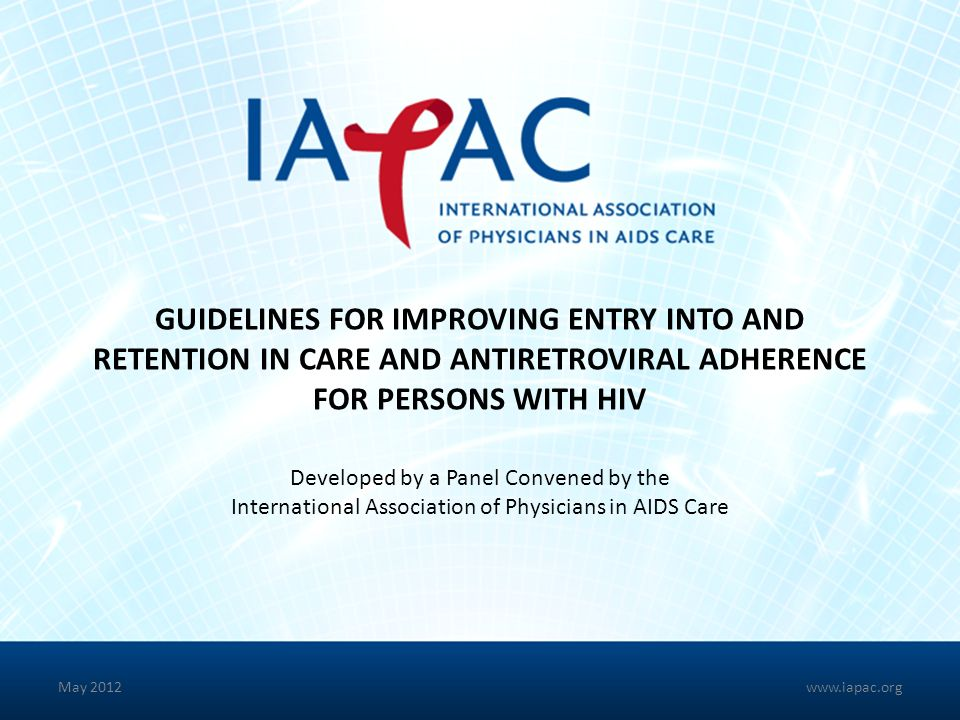 GUIDELINES FOR IMPROVING ENTRY INTO AND RETENTION IN CARE AND ANTIRETROVIRAL ADHERENCE FOR PERSONS WITH HIV Developed by a Panel Convened by the International Association of Physicians in AIDS Care