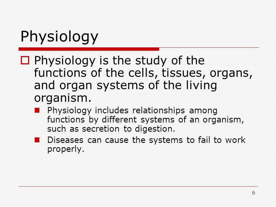 Physiology Physiology is the study of the functions of the cells, tissues, organs, and organ systems of the living organism.