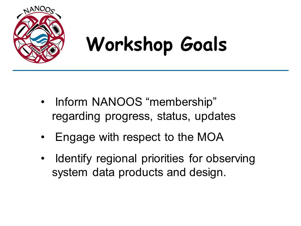 Workshop Goals Inform NANOOS membership regarding progress, status, updates. Engage with respect to the MOA.