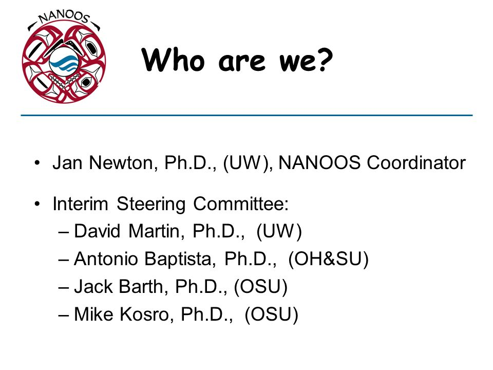 Who are we Jan Newton, Ph.D., (UW), NANOOS Coordinator