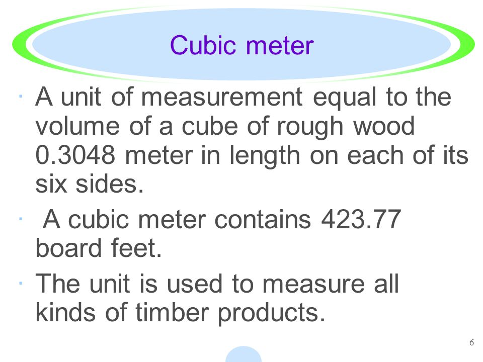 Cubic meter A unit of measurement equal to the volume of a cube of rough wood meter in length on each of its six sides.