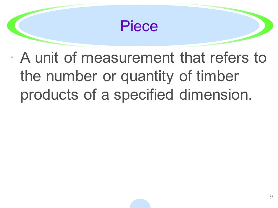 Piece A unit of measurement that refers to the number or quantity of timber products of a specified dimension.