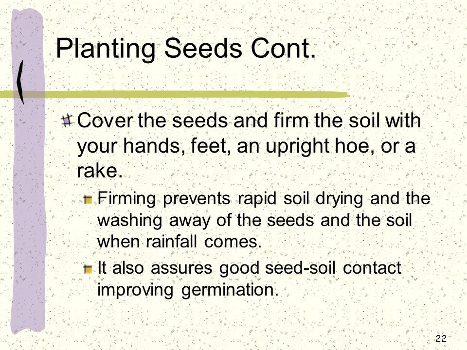 Planting Seeds Cont. Cover the seeds and firm the soil with your hands, feet, an upright hoe, or a rake.