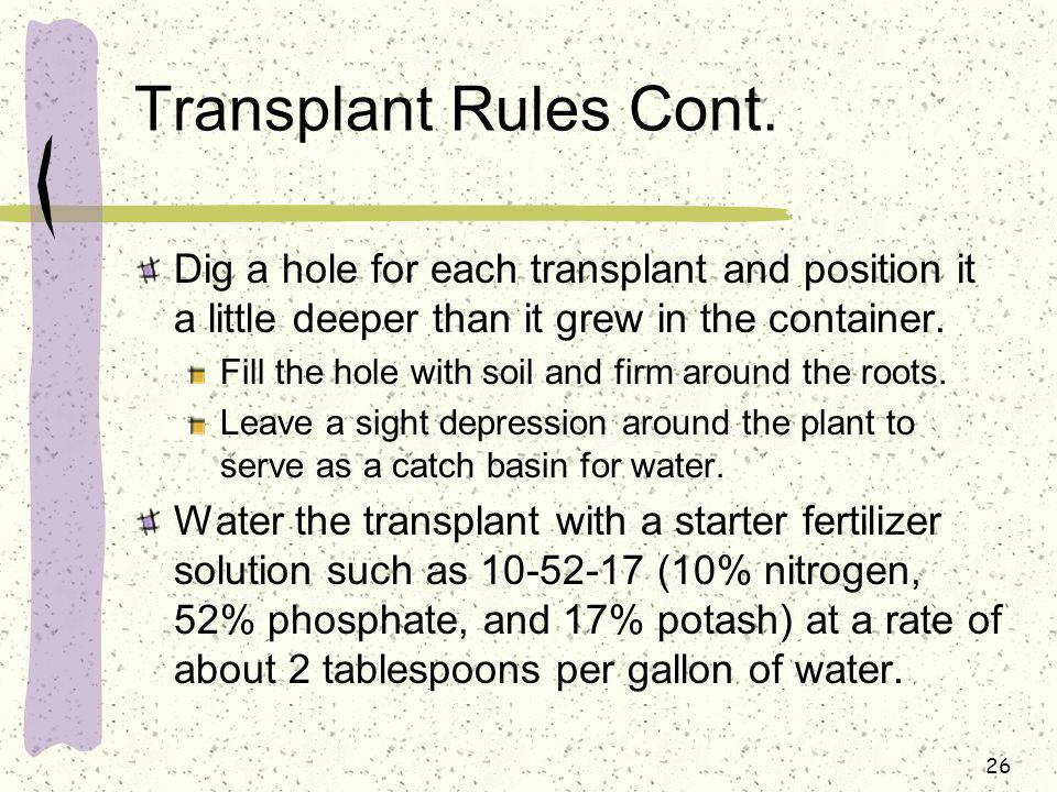 Transplant Rules Cont. Dig a hole for each transplant and position it a little deeper than it grew in the container.