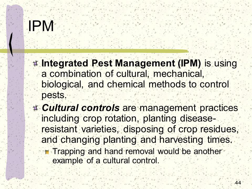 IPM Integrated Pest Management (IPM) is using a combination of cultural, mechanical, biological, and chemical methods to control pests.