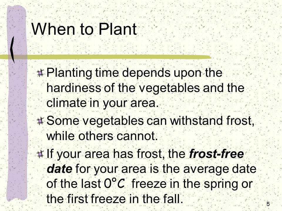 When to Plant Planting time depends upon the hardiness of the vegetables and the climate in your area.