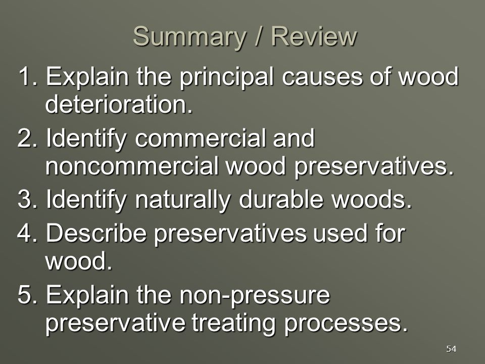Summary / Review 1. Explain the principal causes of wood deterioration. 2. Identify commercial and noncommercial wood preservatives.