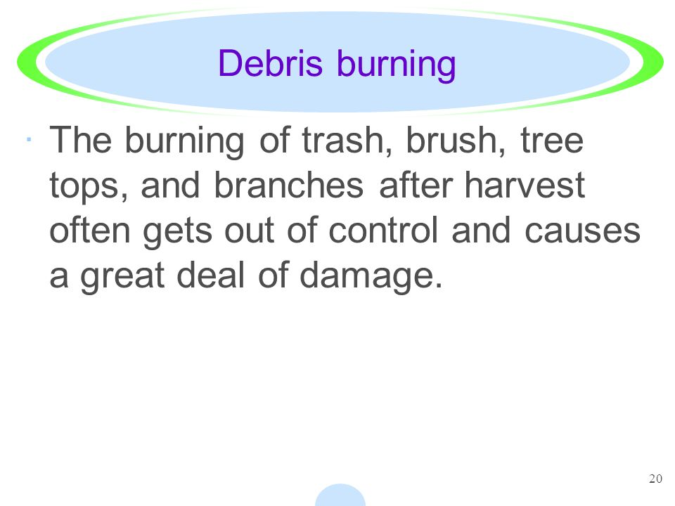 Debris burning The burning of trash, brush, tree tops, and branches after harvest often gets out of control and causes a great deal of damage.