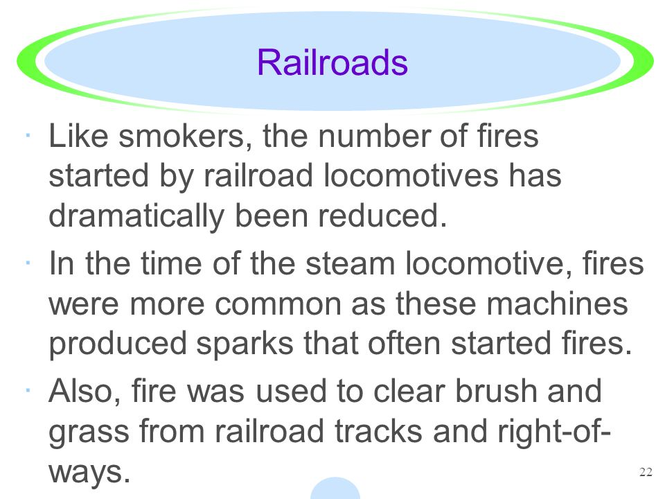 Railroads Like smokers, the number of fires started by railroad locomotives has dramatically been reduced.