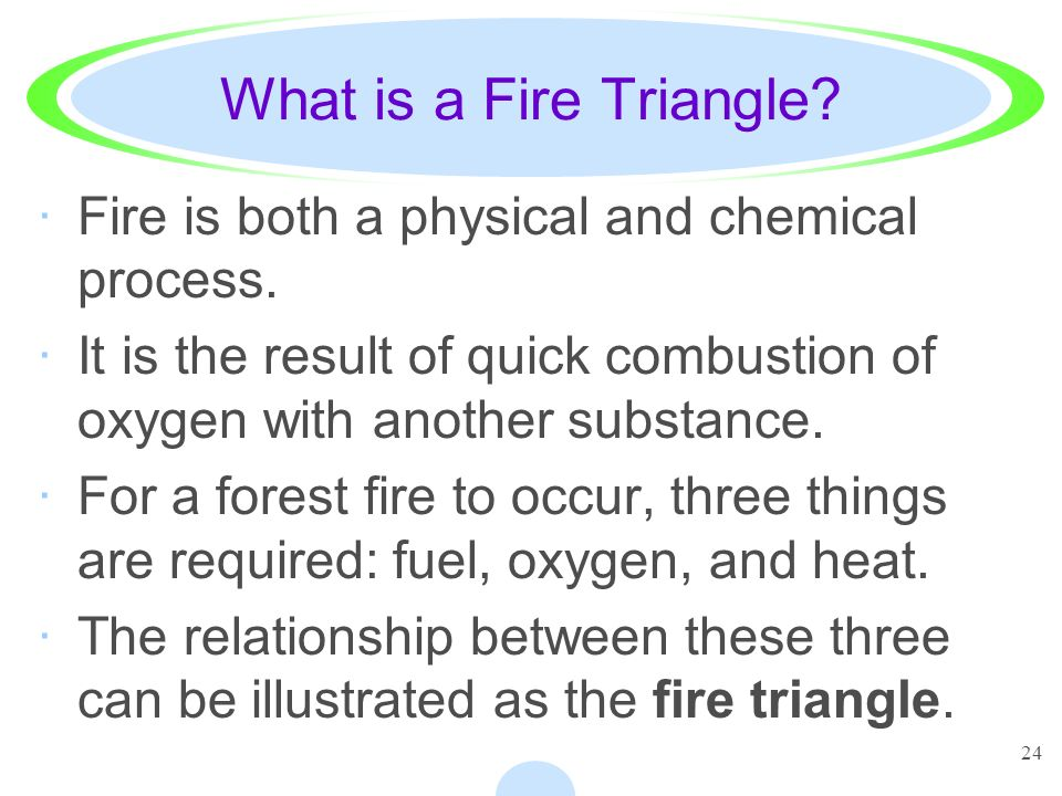 What is a Fire Triangle Fire is both a physical and chemical process.