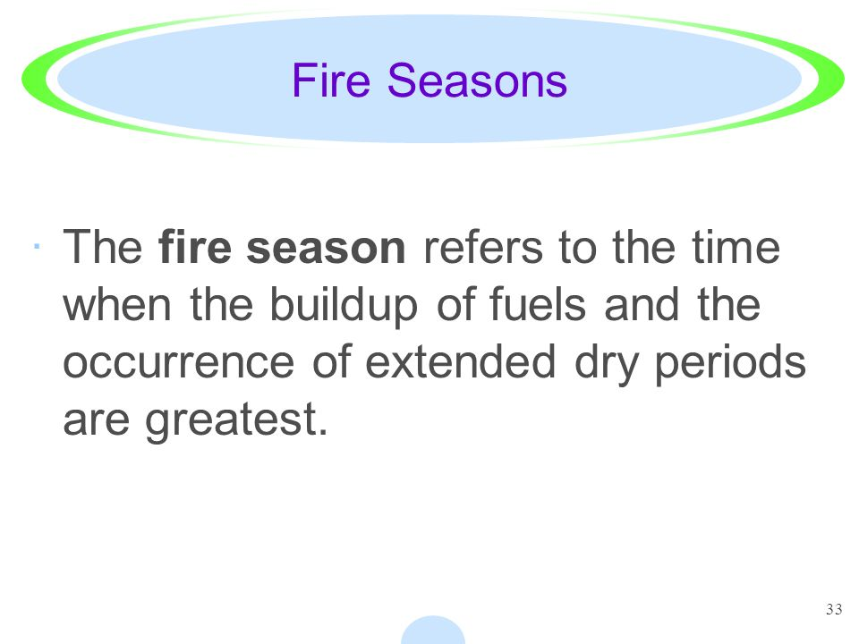 Fire Seasons The fire season refers to the time when the buildup of fuels and the occurrence of extended dry periods are greatest.
