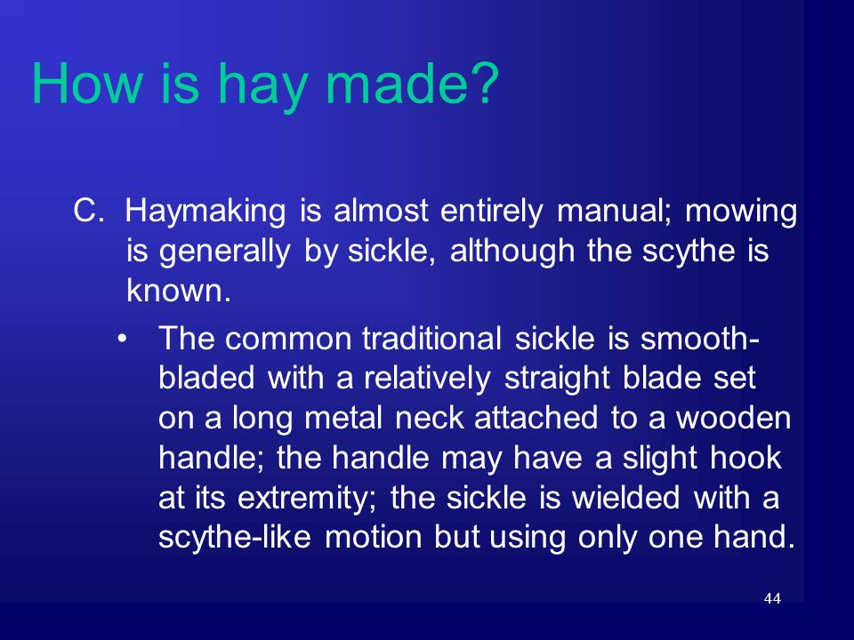 How is hay made C. Haymaking is almost entirely manual; mowing is generally by sickle, although the scythe is known.