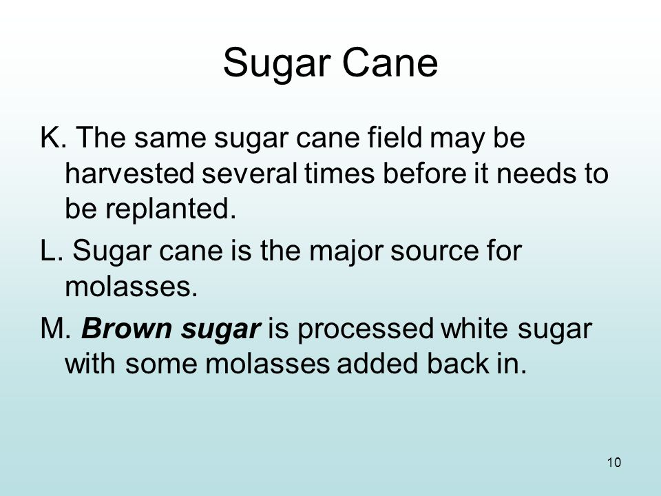 Sugar Cane K. The same sugar cane field may be harvested several times before it needs to be replanted.