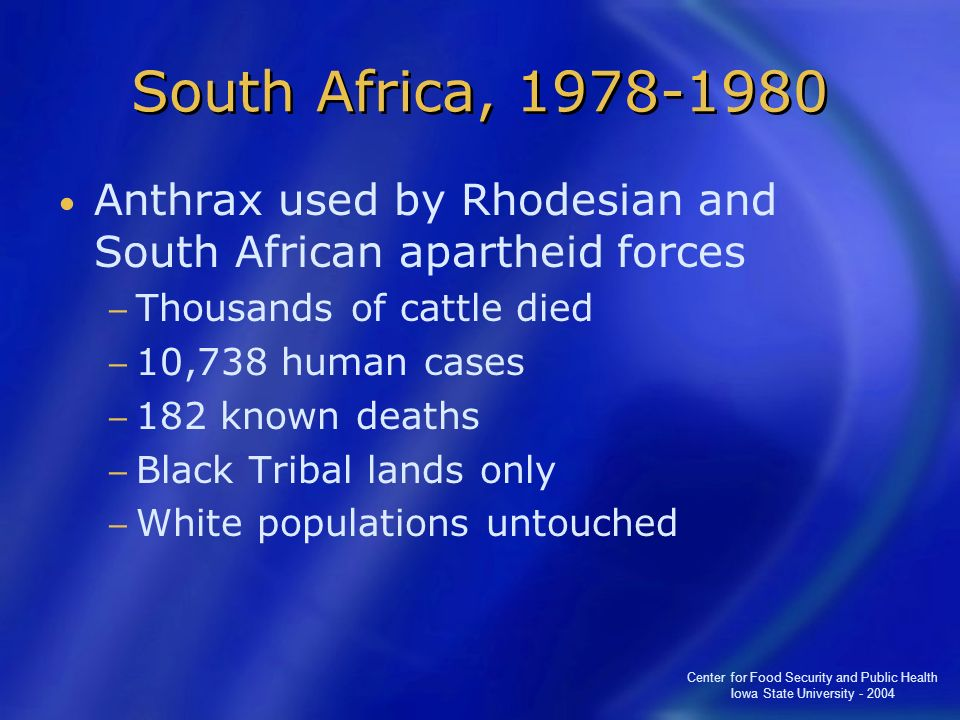 South Africa, 1978-1980 Anthrax used by Rhodesian and South African apartheid forces. Thousands of cattle died.