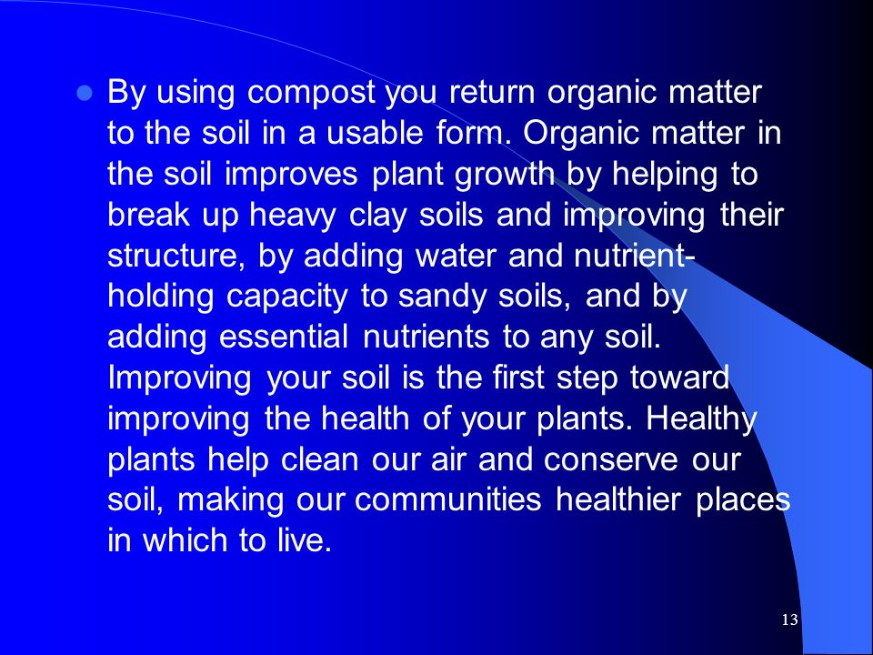 By using compost you return organic matter to the soil in a usable form.