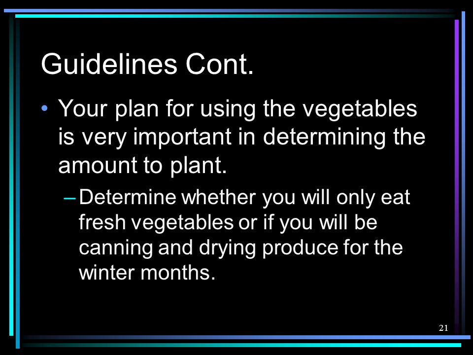 Guidelines Cont. Your plan for using the vegetables is very important in determining the amount to plant.