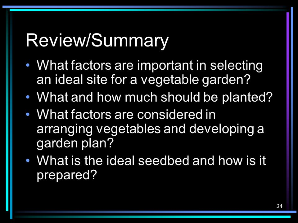 Review/Summary What factors are important in selecting an ideal site for a vegetable garden What and how much should be planted