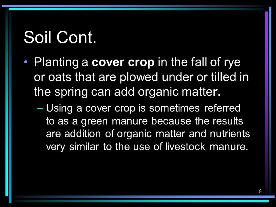Soil Cont. Planting a cover crop in the fall of rye or oats that are plowed under or tilled in the spring can add organic matter.