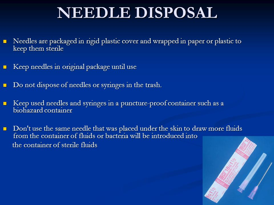 NEEDLE DISPOSAL Needles are packaged in rigid plastic cover and wrapped in paper or plastic to keep them sterile.