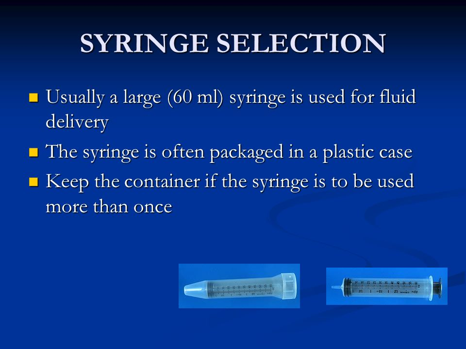 SYRINGE SELECTION Usually a large (60 ml) syringe is used for fluid delivery. The syringe is often packaged in a plastic case.