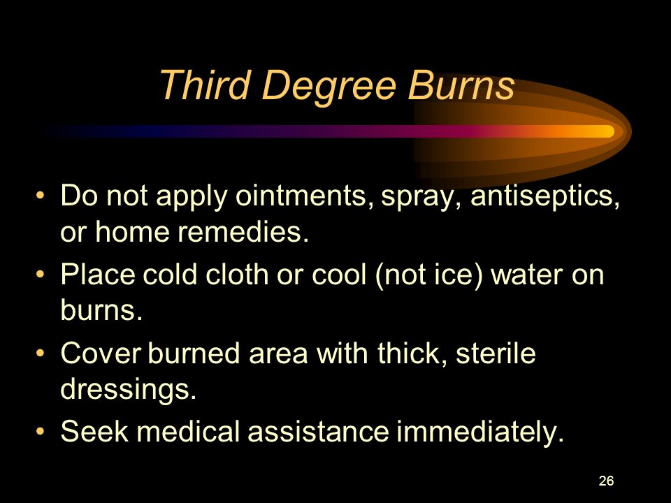 Third Degree Burns Do not apply ointments, spray, antiseptics, or home remedies. Place cold cloth or cool (not ice) water on burns.