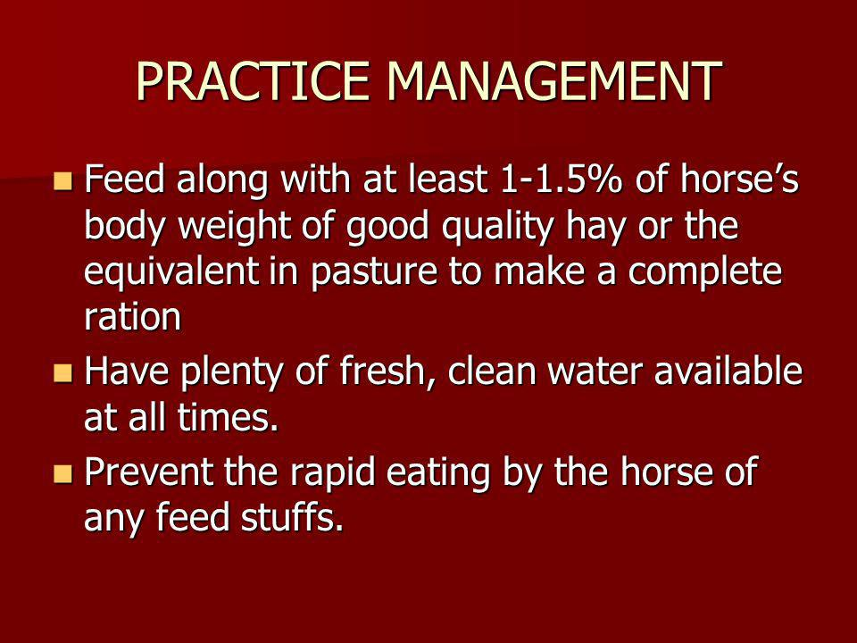PRACTICE MANAGEMENT Feed along with at least 1-1.5% of horse's body weight of good quality hay or the equivalent in pasture to make a complete ration.
