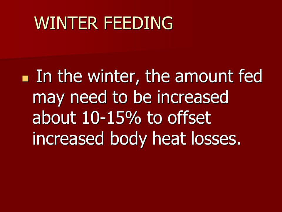 WINTER FEEDING In the winter, the amount fed may need to be increased about 10-15% to offset increased body heat losses.