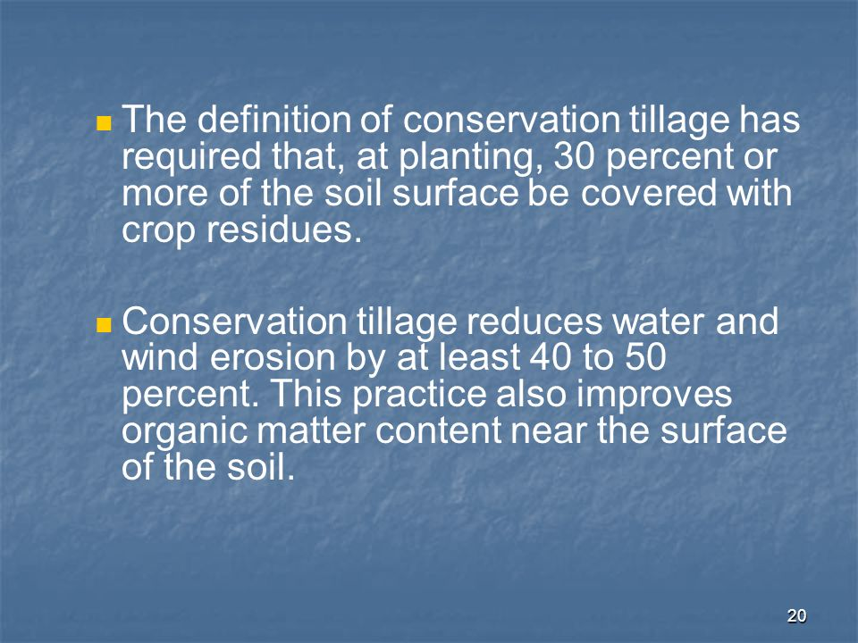The definition of conservation tillage has required that, at planting, 30 percent or more of the soil surface be covered with crop residues.