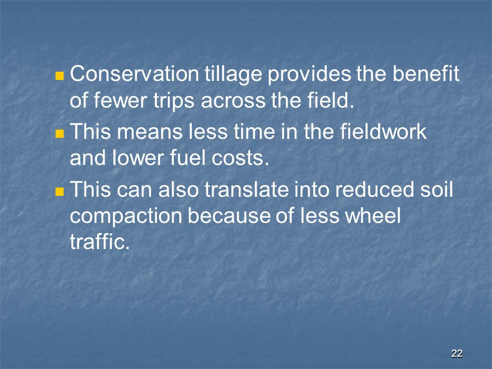 Conservation tillage provides the benefit of fewer trips across the field.