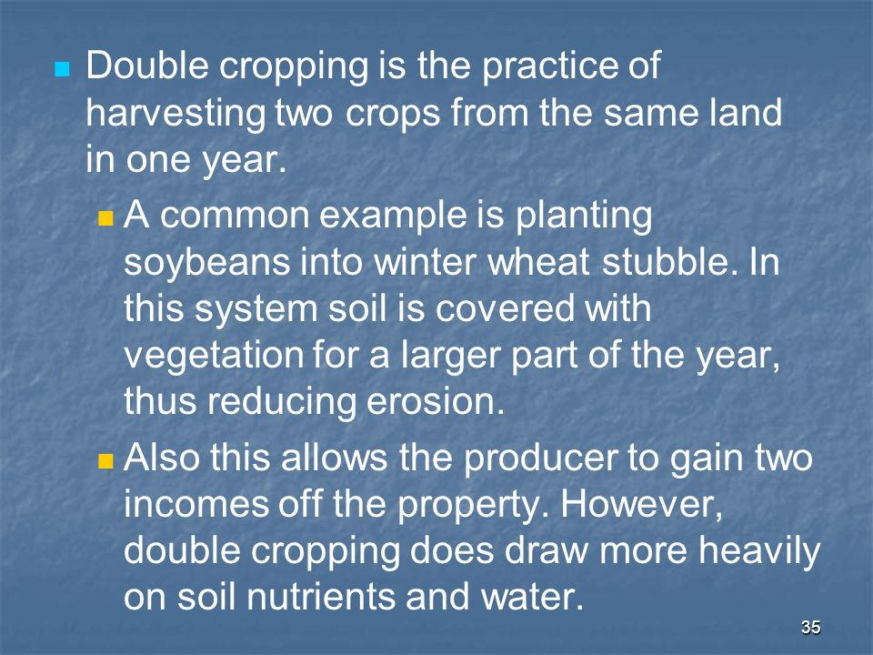 Double cropping is the practice of harvesting two crops from the same land in one year.