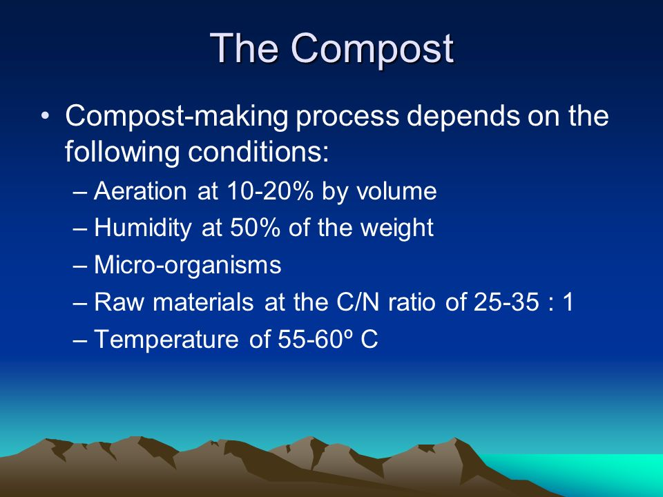 The Compost Compost-making process depends on the following conditions: Aeration at 10-20% by volume.