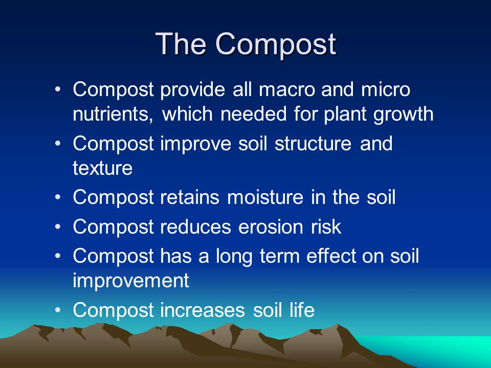 The Compost Compost provide all macro and micro nutrients, which needed for plant growth. Compost improve soil structure and texture.