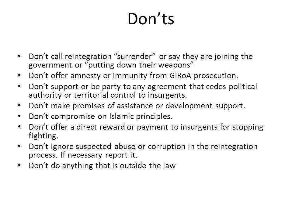 Don'ts Don't call reintegration surrender or say they are joining the government or putting down their weapons