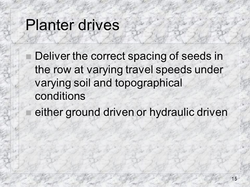 Planter drives Deliver the correct spacing of seeds in the row at varying travel speeds under varying soil and topographical conditions.