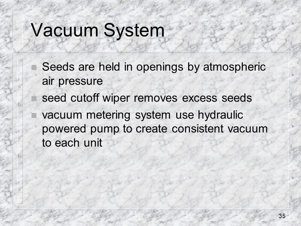 Vacuum System Seeds are held in openings by atmospheric air pressure